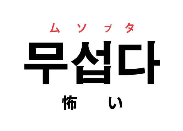 怖い 韓国語 무섭다 ムソプタ 動詞の意味