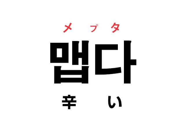 辛い 韓国語の意味 맵다 メプタ 動詞