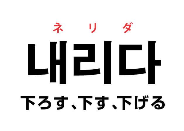 下ろす、下す、下げる ネリダ 韓国語動詞の意味