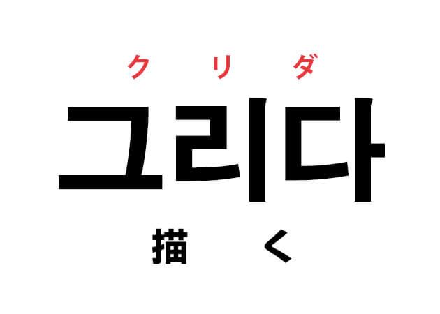 그리다 クリダ 描く 意味 韓国語