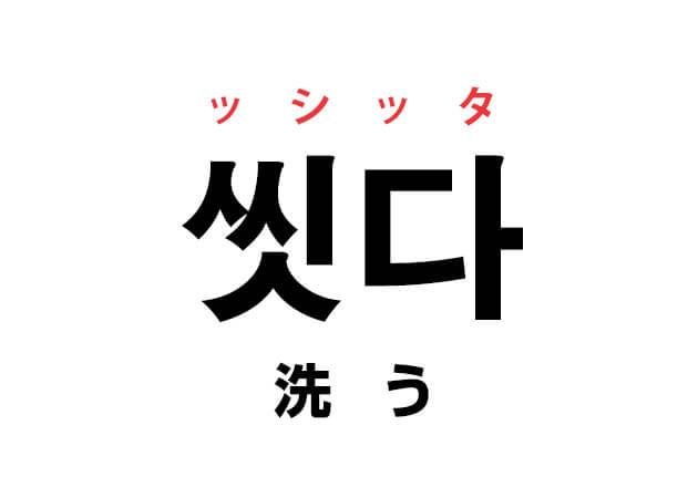 洗う 韓国語 意味 씻다 ッシッタ