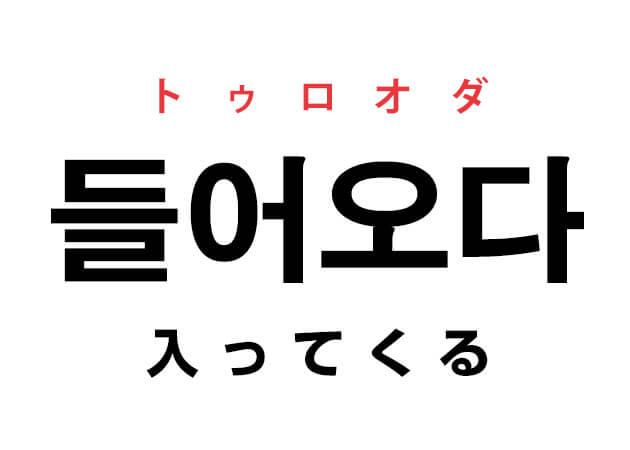 入ってくる 韓国語 意味 トゥロオダ 들어오다