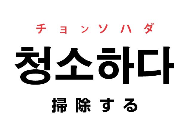 韓国語の動詞「청소하다 チョンソハダ(掃除する)」を覚える!