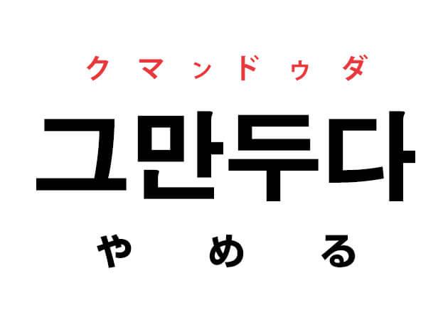 やめる 韓国語 意味 クマンドゥダ 그만두다