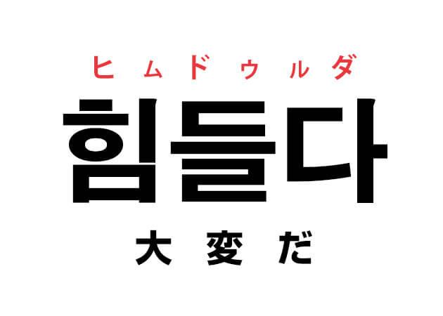 大変 韓国語 意味 ヒムドゥルダ