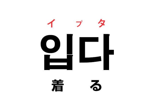着る 韓国語 意味 穿く イプタ 입다