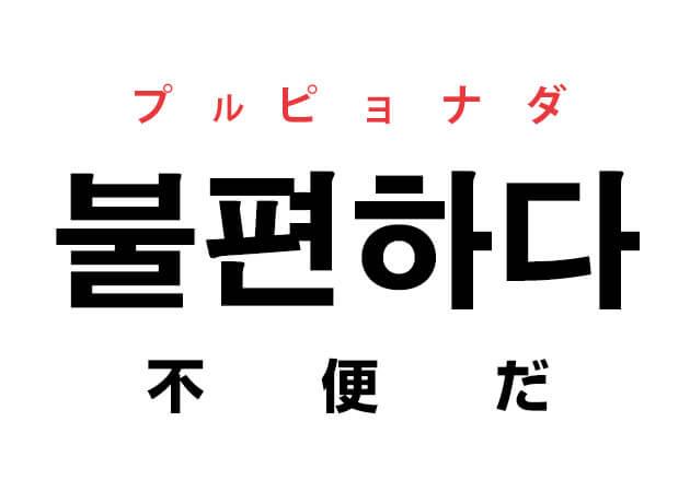 不便 韓国語 意味 불편하다 プルピョナダ