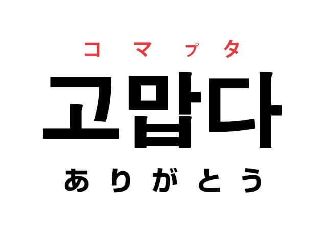 ありがとう 韓国語 意味 コマプタ 고맙다