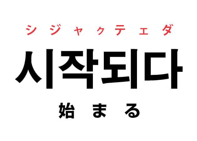 시작되다 シジャクテェダ 始まる 韓国語ハングルの単語