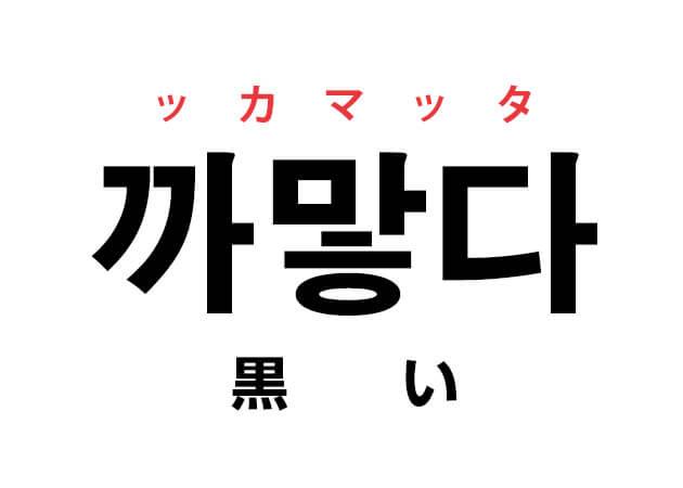 까맣다 ッカマッタ 黒い 韓国語 ハングルの基礎 色