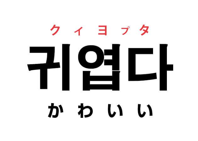 귀엽다 クィヨプタ かわいい 韓国語の単語