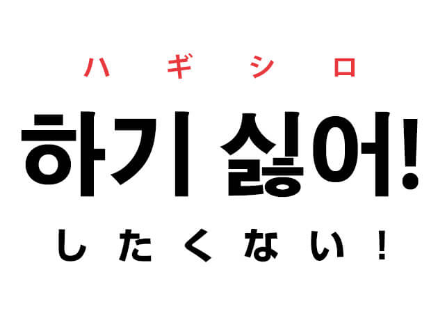 하기 싫어! ハギシロ したくない! 韓国語の基礎