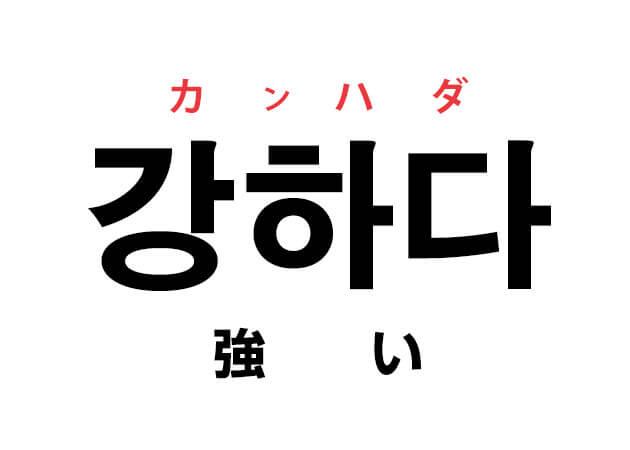 韓国語の「강하다 カンハダ(強い)」を覚える!
