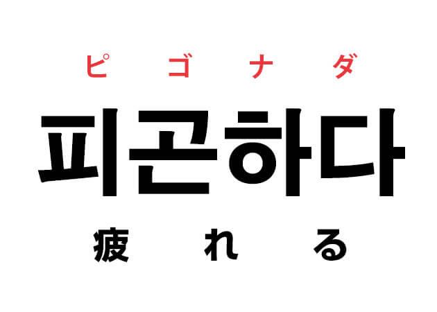 「疲れた〜!」と韓国語の「피곤하다 ピゴナダ(疲れる)」で言ってみる!