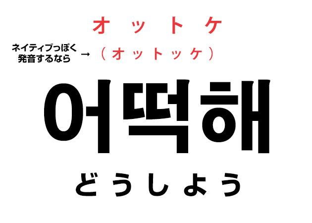韓国語のどうしよう!「어떡해 オットケ? オットッケ?」気になる発音