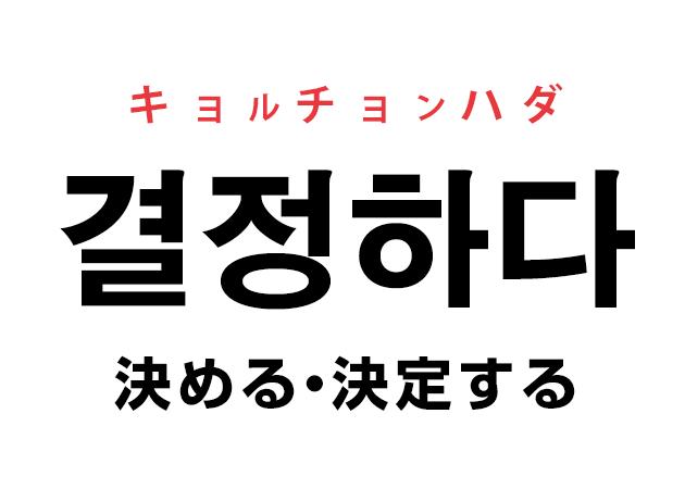韓国語の「결정하다 キョルチョンハダ(決める・決定する)」を覚える!