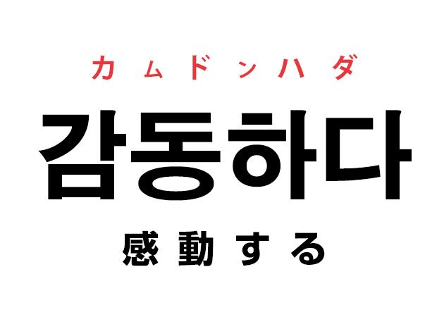 韓国語の「감동하다 カムドンハダ(感動する)」を覚える!