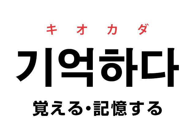 韓国語の「기억하다 キオカダ(覚える・記憶する)」を覚える!