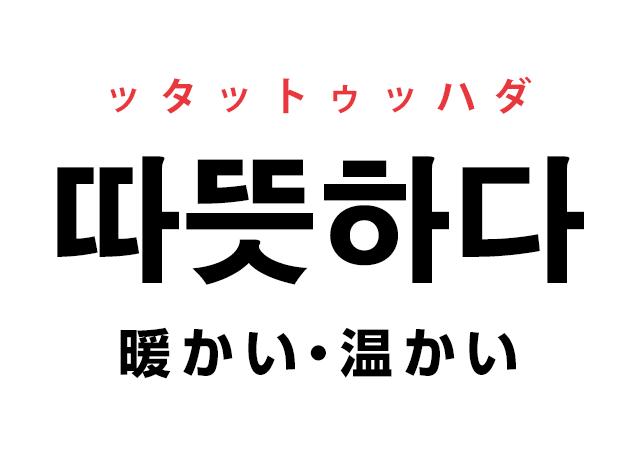 韓国語の「따뜻하다 ッタットゥッハダ(暖かい・温かい)」を覚える!
