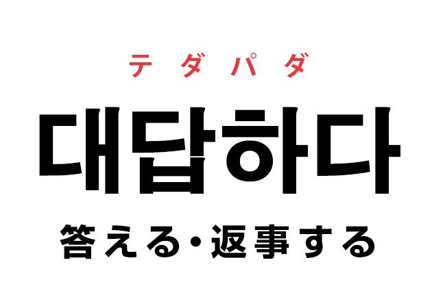 韓国語の「대답하다 テダパダ(答える・返事する)」を覚える!