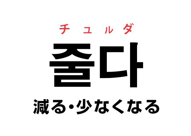韓国語の「줄다 チュルダ(減る・少なくなる)」を覚える!