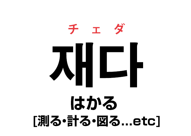 韓国語の「재다 チェダ(はかる [測る・計る・図る...etc])」を覚える!