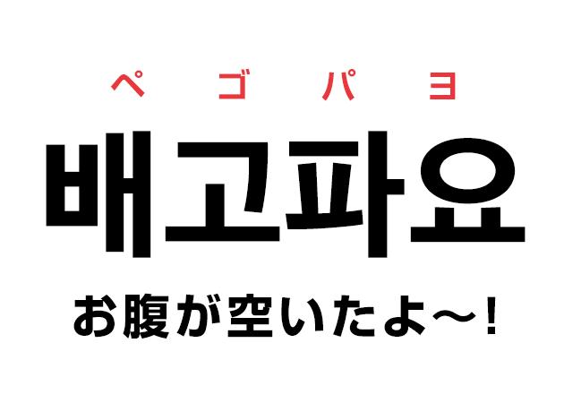 韓国語で「배고파요〜! ペゴパヨ (お腹が空いたよ〜!)」と言いたい!
