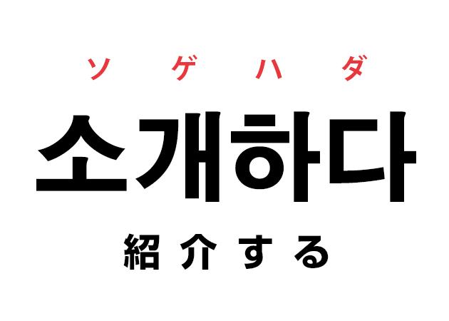 韓国語の「소개하다 ソゲハダ(紹介する)」を覚える!