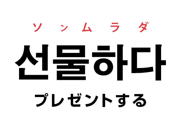 韓国語の「선물하다 ソンムラダ(プレゼントする)」を覚える!