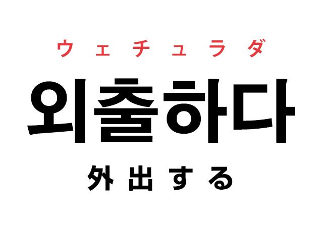 韓国語の「외출하다 ウェチュラダ(外出する)」を覚える!