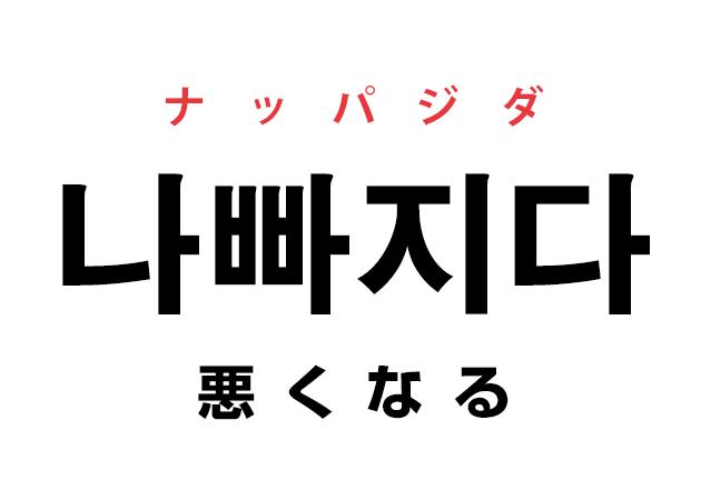 韓国語の「나빠지다 ナッパジダ(悪くなる)」を覚える!