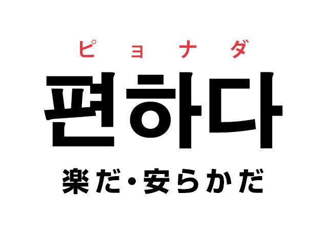 韓国語の「편하다 ピョナダ(楽だ・安らかだ)」をおぼえる!