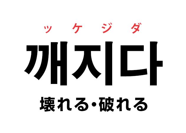 韓国語の「깨지다 ッケジダ(壊れる・破れる)」を覚える!