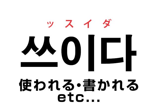 韓国語の「쓰이다 ッスイダ(使われる・書かれる etc...)」を覚える!