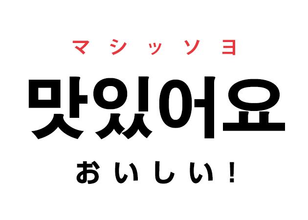 韓国語で美味しい!「맛있어요! マシッソヨ」と言いたい!