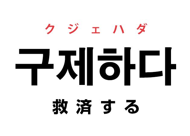 韓国語の「구제하다 クジェハダ(救済する)」を覚える!