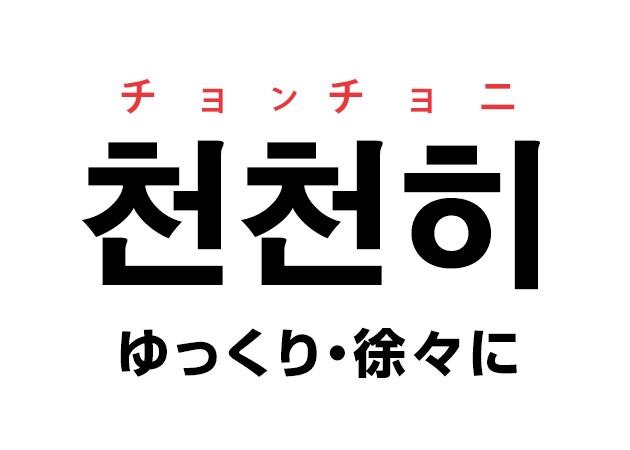 韓国語の「천천히 チョンチョニ(ゆっくり・徐々に)」を覚える!