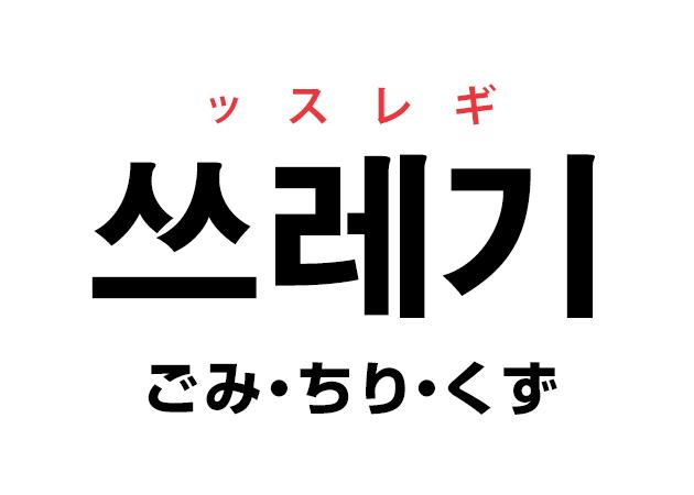 韓国語の「쓰레기 ッスレギ(ごみ・ちり・くず)」を覚える!
