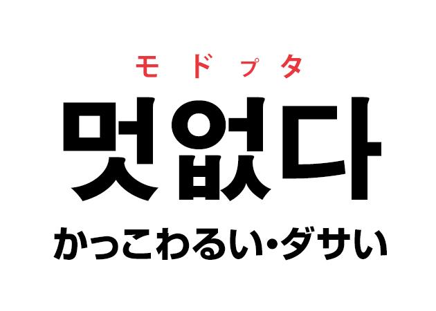 韓国語の「멋없다 モドプタ(かっこわるい・ダサい)」を覚える!