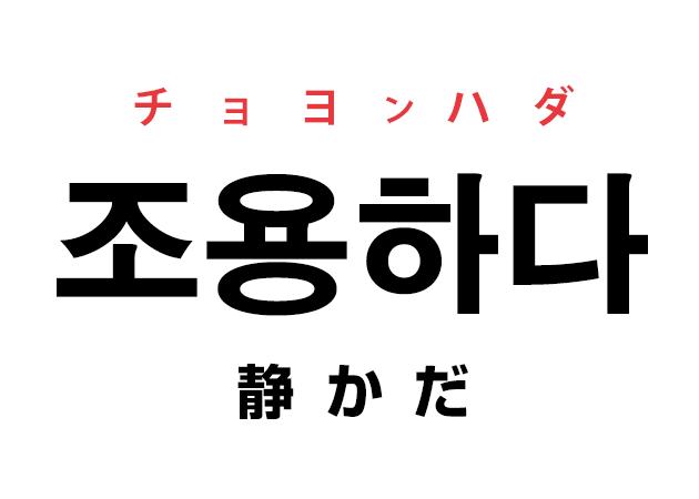 韓国語の「조용하다 チョヨンハダ(静かだ)」を覚える!