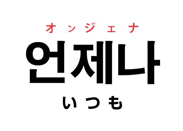 韓国語の「언제나 オンジェナ(いつも)」を覚える!
