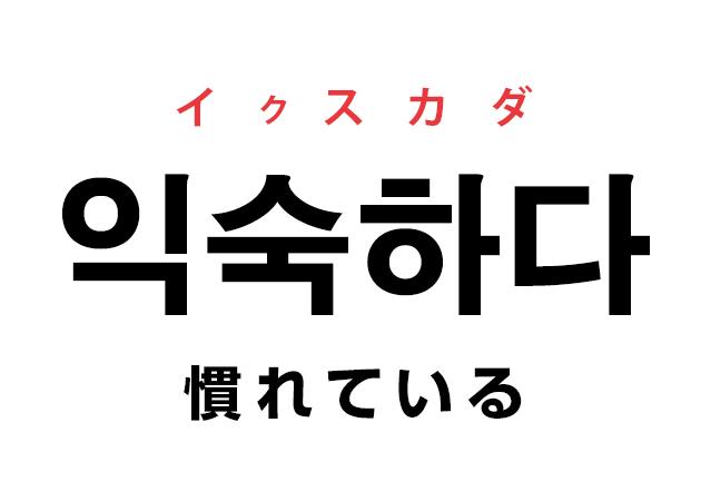 韓国語の「익숙하다 イクスカダ(慣れている)」を覚える!