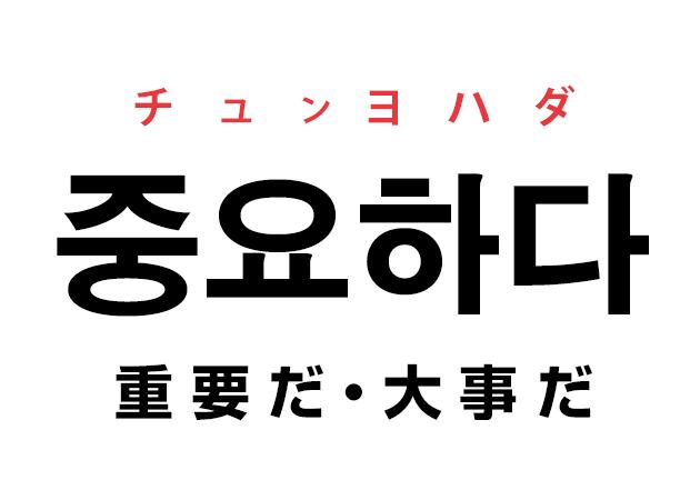 韓国語の「중요하다 チュンヨハダ(重要だ・大事だ・肝心だ・大切だ)」を覚える!