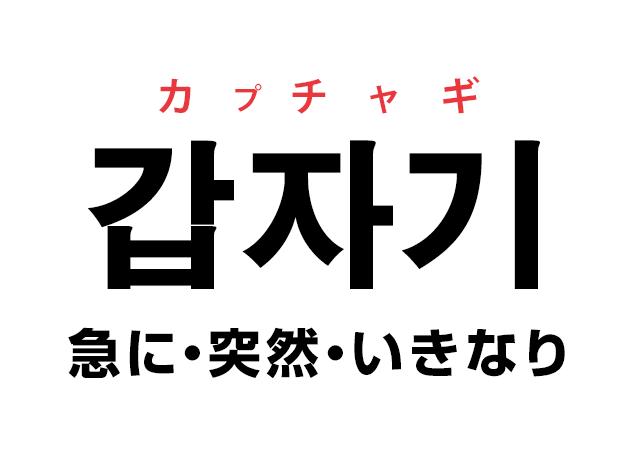 韓国語の「갑자기 カプチャギ(急に・突然・いきなり)」を覚える!