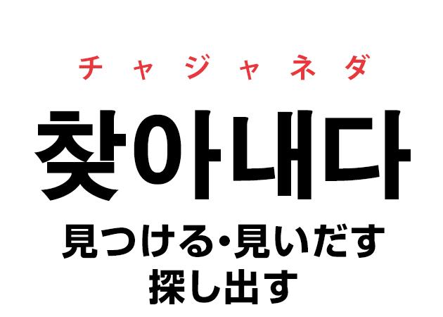 韓国語の「찾아내다 チャジャネダ(見つける・見いだす・探し出す)」を覚える!
