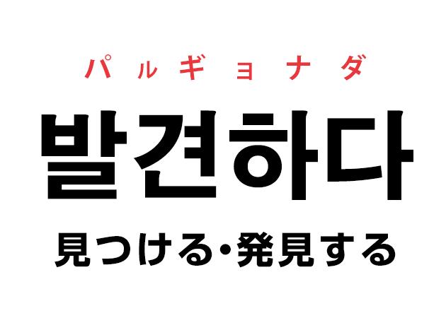 韓国語の「발견하다 パルギョナダ(見つける・発見する)」を覚える!