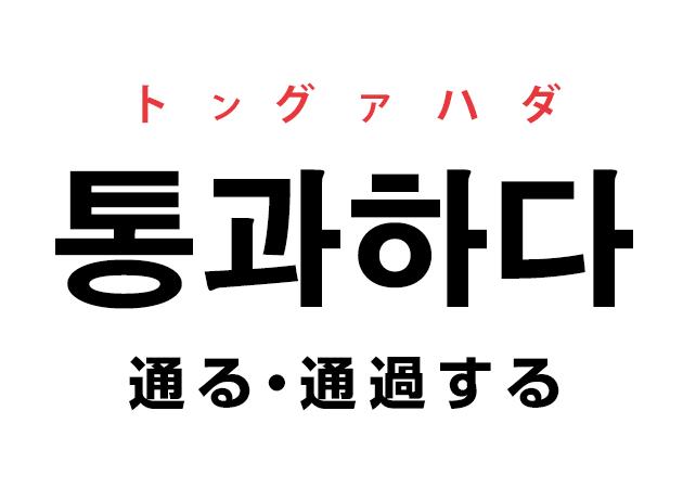 韓国語の「통과하다 トングァハダ(通る・通過する)」を覚える!