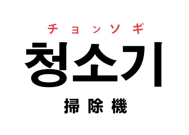 韓国語の「청소기 チョンソギ(掃除機)」を覚える!