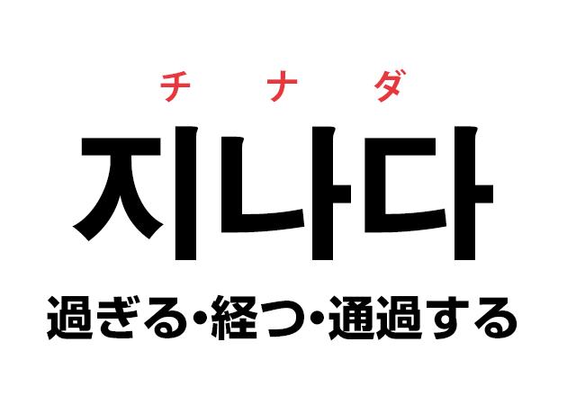 韓国語の「지나다 チナダ(過ぎる・経つ・通過する)」を覚える!