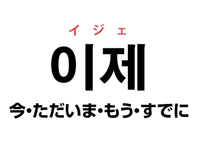韓国語の「이제 イジェ(今・ただいま・もう・すでに)」を覚える!